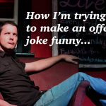How I'm trying to make an offensive joke funny...